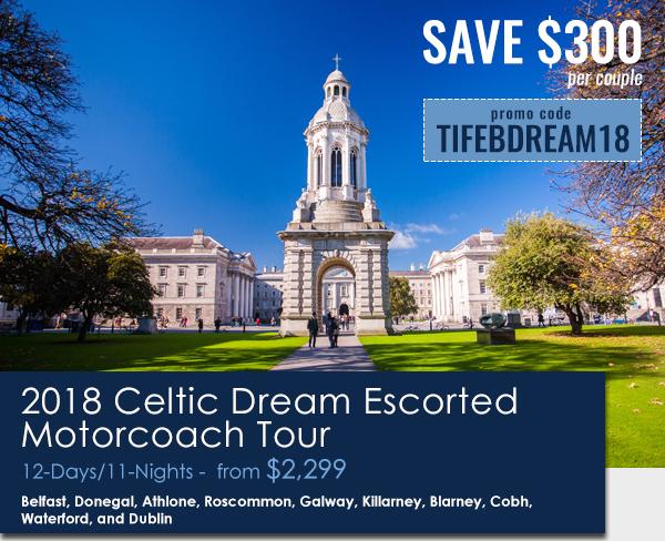 2018 Celtic Dream EARLY BIRD SAVINGS AVAILABLE* - SAVE $300 PER COUPLE - USE PROMO CODE: TIFEBDREAM18